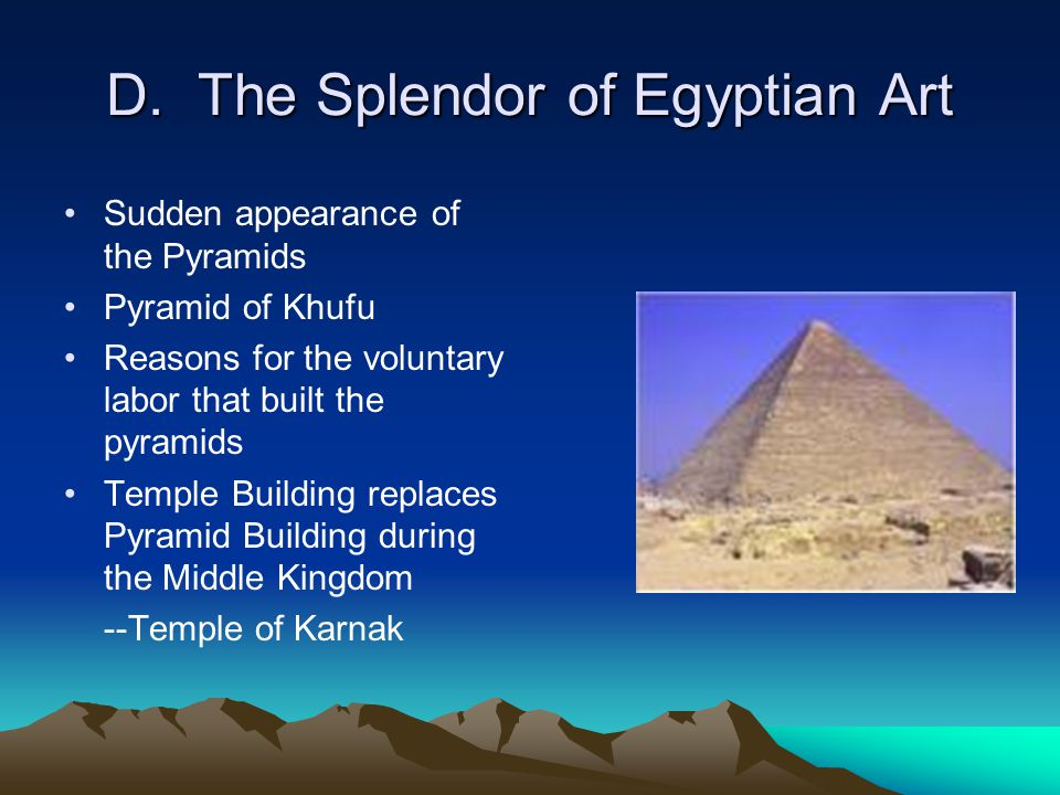 D. The Splendor of Egyptian Art Sudden appearance of the Pyramids Pyramid of Khufu Reasons for the voluntary labor that built the pyramids Temple Buil