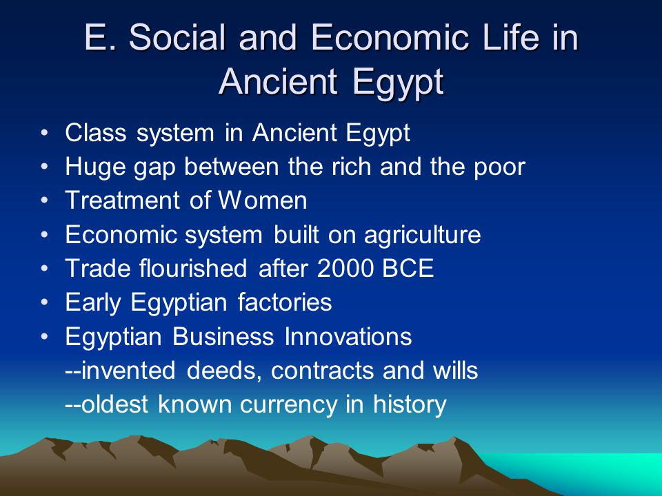 E. Social and Economic Life in Ancient Egypt Class system in Ancient Egypt Huge gap between the rich and the poor Treatment of Women Economic system b