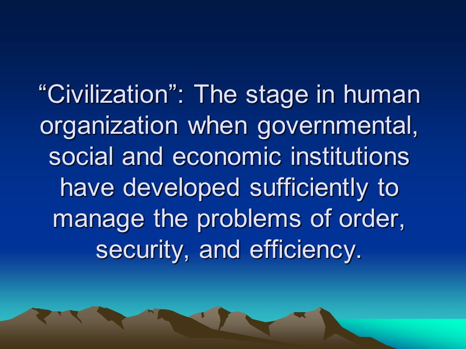 """Civilization"": The stage in human organization when governmental, social and economic institutions have developed sufficiently to manage the problems"