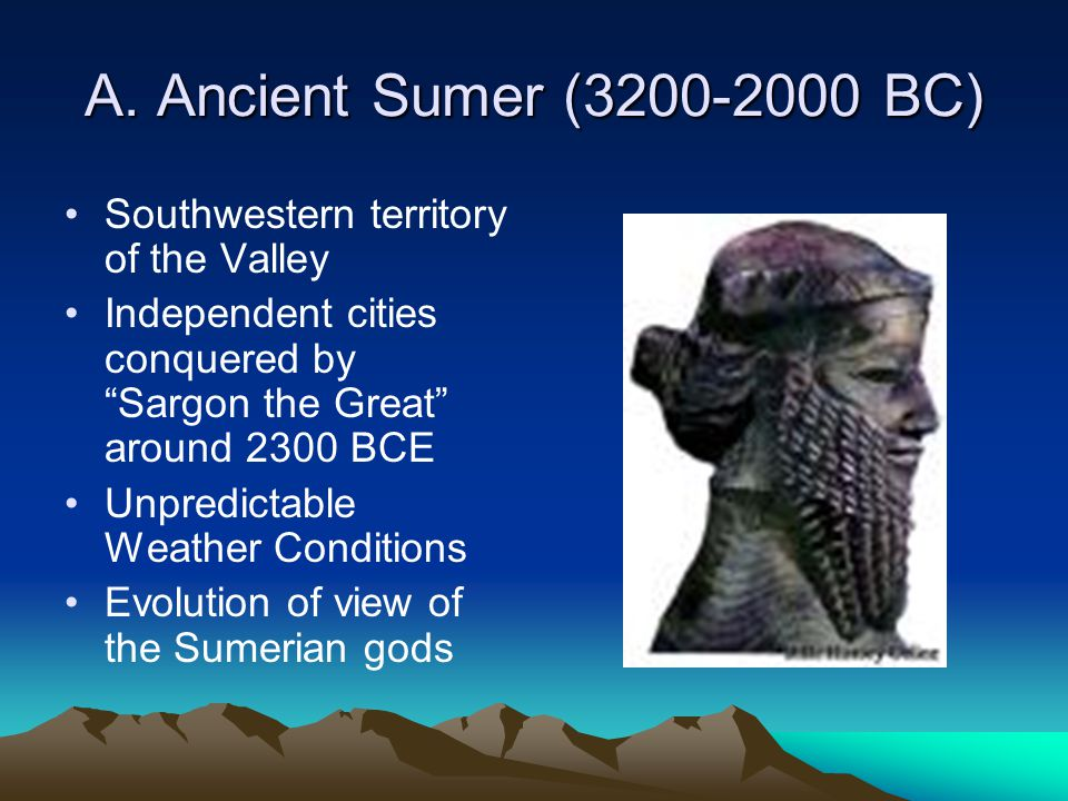 "A. Ancient Sumer (3200-2000 BC) Southwestern territory of the Valley Independent cities conquered by ""Sargon the Great"" around 2300 BCE Unpredictable"