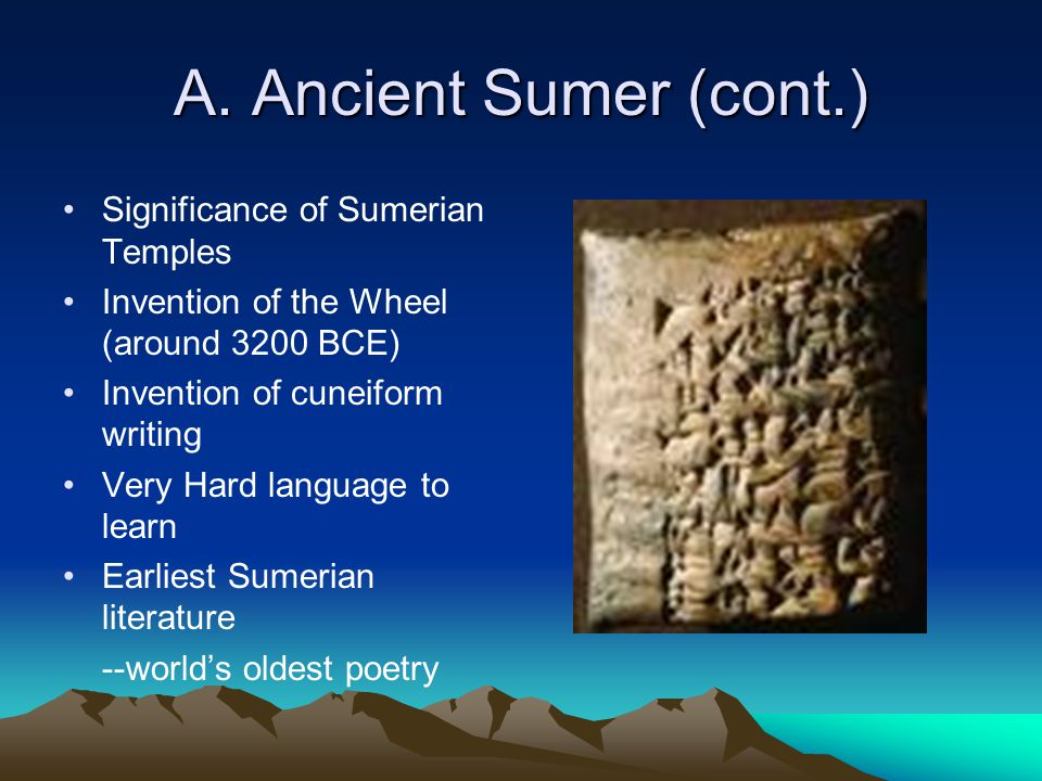 A. Ancient Sumer (cont.) Significance of Sumerian Temples Invention of the Wheel (around 3200 BCE) Invention of cuneiform writing Very Hard language t