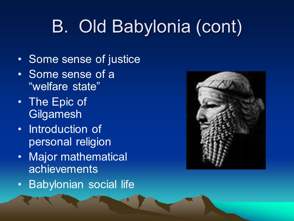 "B. Old Babylonia (cont) Some sense of justice Some sense of a ""welfare state"" The Epic of Gilgamesh Introduction of personal religion Major mathematic"