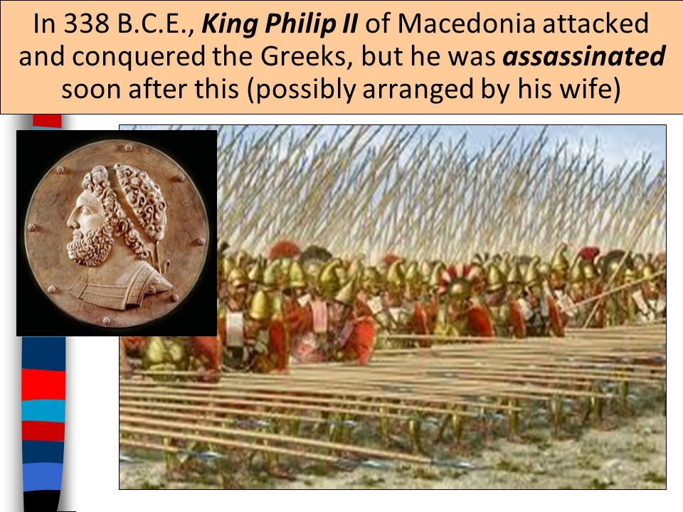 In 338 B.C.E., King Philip II of Macedonia attacked and conquered the Greeks, but he was assassinated soon after this (possibly arranged by his wife)