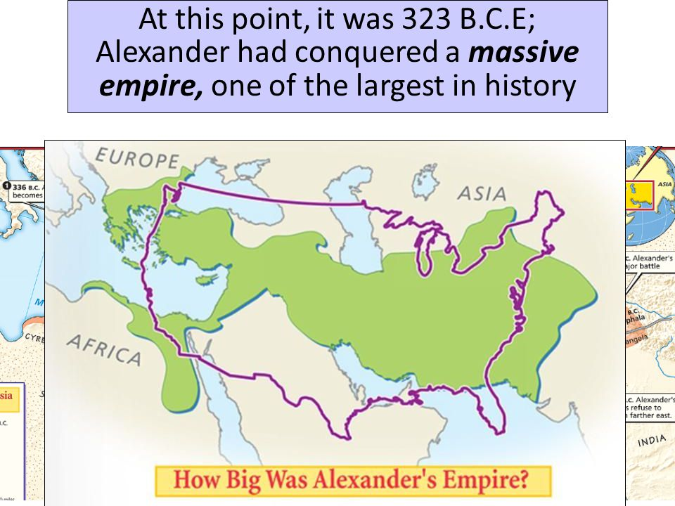 At this point, it was 323 B.C.E; Alexander had conquered a massive empire, one of the largest in history