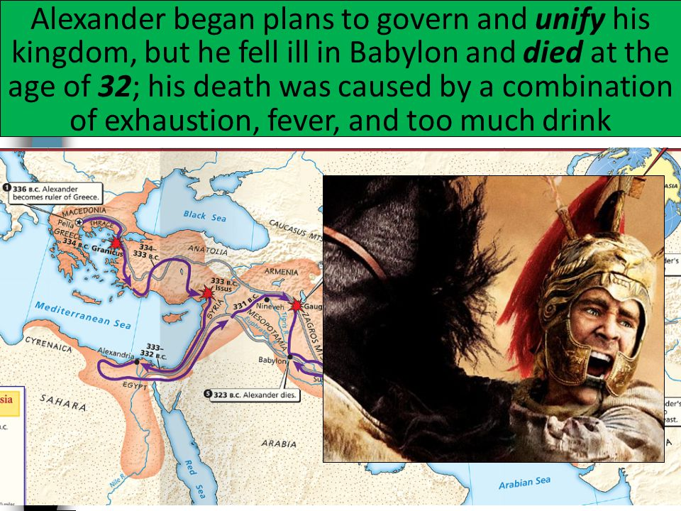 The Empire of Alexander the Great Alexander began plans to govern and unify his kingdom, but he fell ill in Babylon and died at the age of 32; his death was caused by a combination of exhaustion, fever, and too much drink