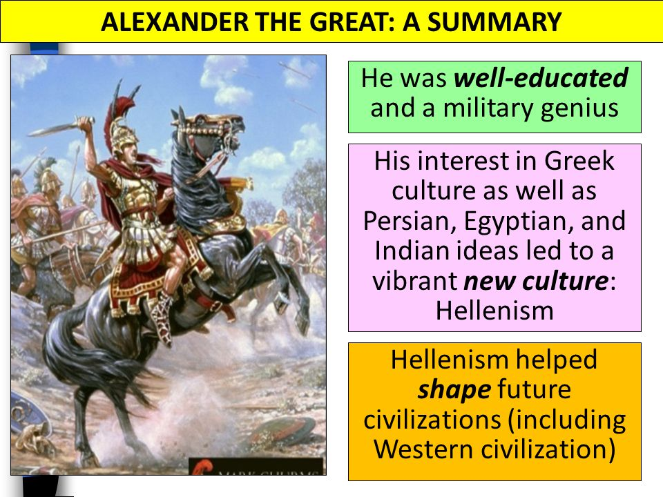 He was well-educated and a military genius ALEXANDER THE GREAT: A SUMMARY His interest in Greek culture as well as Persian, Egyptian, and Indian ideas led to a vibrant new culture: Hellenism Hellenism helped shape future civilizations (including Western civilization)