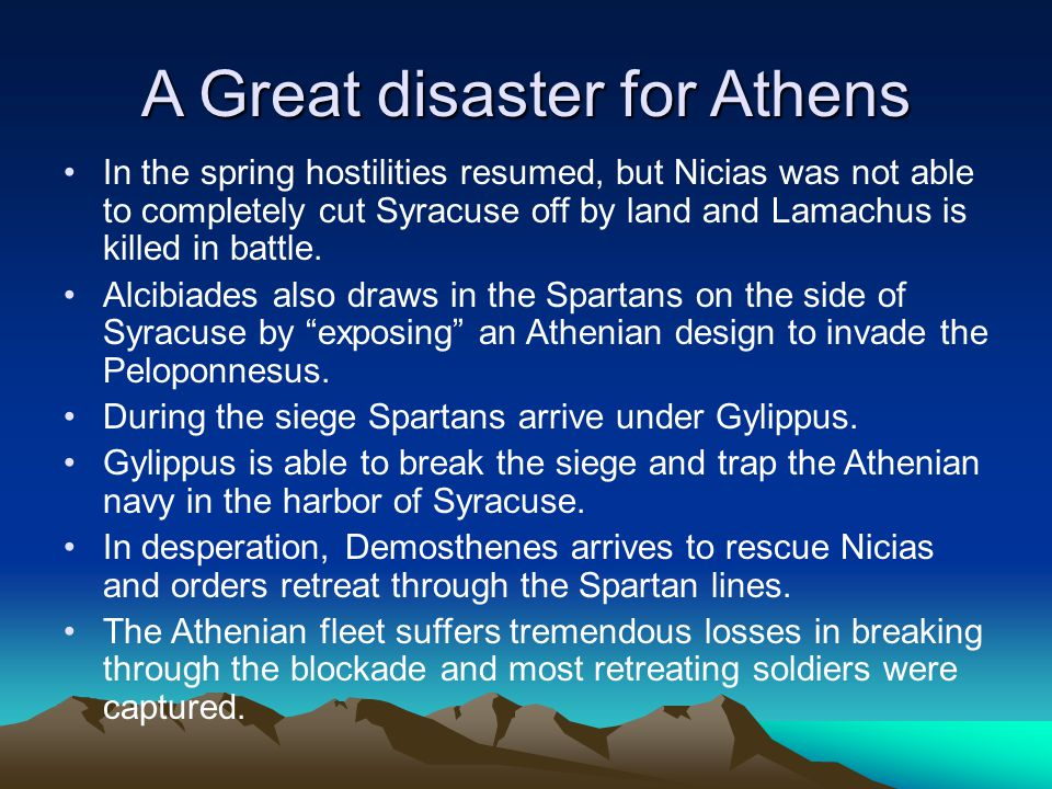 A Great disaster for Athens In the spring hostilities resumed, but Nicias was not able to completely cut Syracuse off by land and Lamachus is killed in battle.