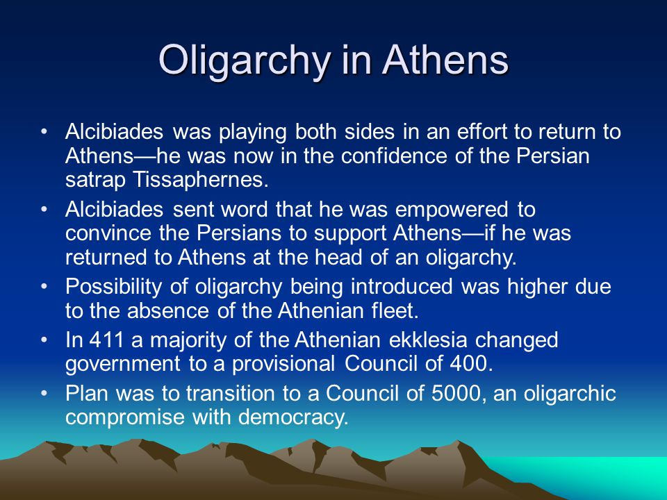 Oligarchy in Athens Alcibiades was playing both sides in an effort to return to Athens—he was now in the confidence of the Persian satrap Tissaphernes.