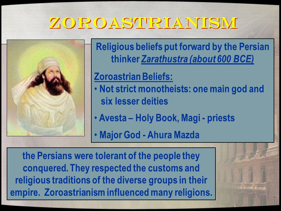 Zoroastrianism Religious beliefs put forward by the Persian thinker Zarathustra (about 600 BCE) Zoroastrian Beliefs: Not strict monotheists: one main god and six lesser deities Avesta – Holy Book, Magi - priests Major God - Ahura Mazda the Persians were tolerant of the people they conquered.