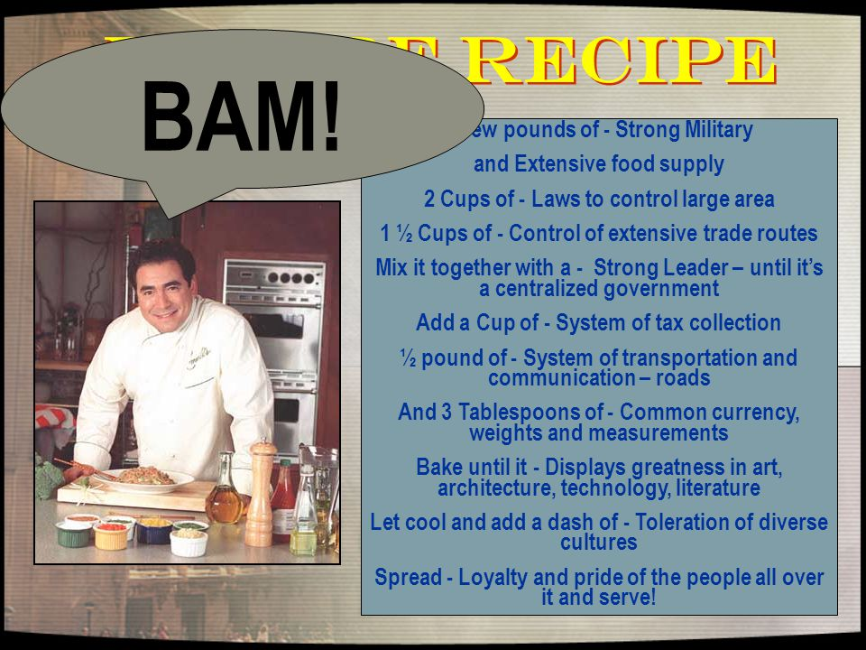Empire Recipe A few pounds of - Strong Military and Extensive food supply 2 Cups of - Laws to control large area 1 ½ Cups of - Control of extensive trade routes Mix it together with a - Strong Leader – until it's a centralized government Add a Cup of - System of tax collection ½ pound of - System of transportation and communication – roads And 3 Tablespoons of - Common currency, weights and measurements Bake until it - Displays greatness in art, architecture, technology, literature Let cool and add a dash of - Toleration of diverse cultures Spread - Loyalty and pride of the people all over it and serve.
