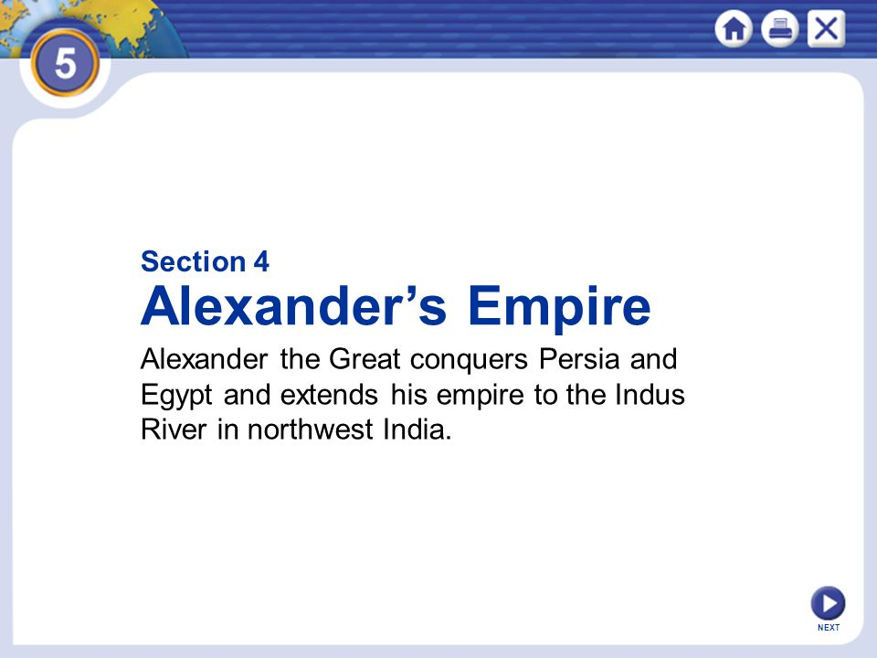NEXT Section 4 Alexander's Empire Alexander the Great conquers Persia and Egypt and extends his empire to the Indus River in northwest India.