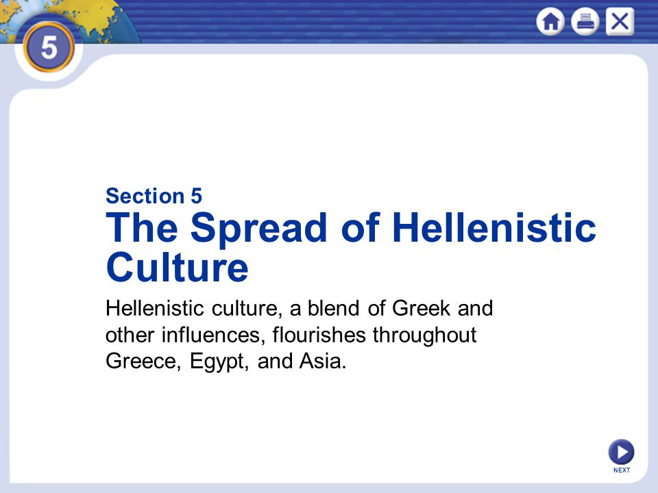 NEXT Section 5 The Spread of Hellenistic Culture Hellenistic culture, a blend of Greek and other influences, flourishes throughout Greece, Egypt, and