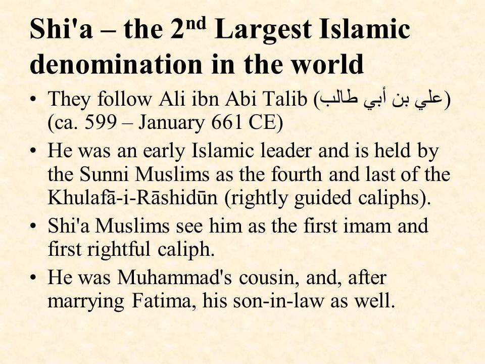 Shi a – the 2 nd Largest Islamic denomination in the world They follow Ali ibn Abi Talib ( علي بن أبي طالب ) (ca.