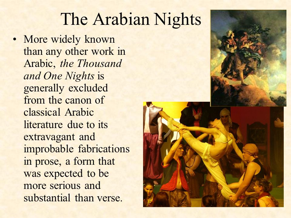 The Arabian Nights More widely known than any other work in Arabic, the Thousand and One Nights is generally excluded from the canon of classical Arabic literature due to its extravagant and improbable fabrications in prose, a form that was expected to be more serious and substantial than verse.
