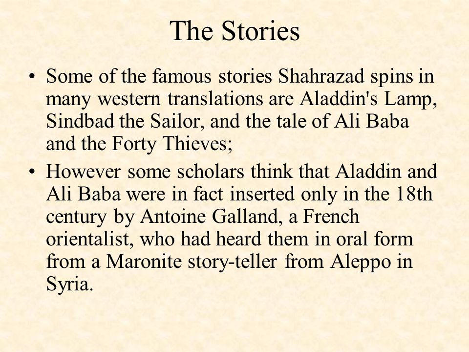 The Stories Some of the famous stories Shahrazad spins in many western translations are Aladdin s Lamp, Sindbad the Sailor, and the tale of Ali Baba and the Forty Thieves; However some scholars think that Aladdin and Ali Baba were in fact inserted only in the 18th century by Antoine Galland, a French orientalist, who had heard them in oral form from a Maronite story-teller from Aleppo in Syria.