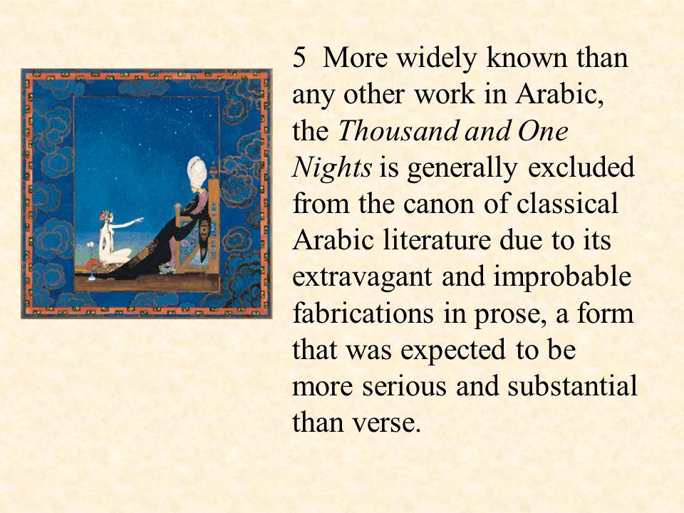 5 More widely known than any other work in Arabic, the Thousand and One Nights is generally excluded from the canon of classical Arabic literature due to its extravagant and improbable fabrications in prose, a form that was expected to be more serious and substantial than verse.