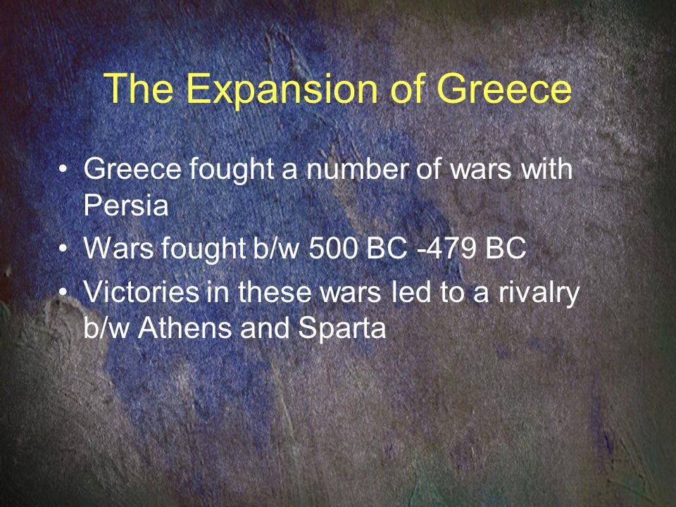 The Expansion of Greece Greece fought a number of wars with Persia Wars fought b/w 500 BC -479 BC Victories in these wars led to a rivalry b/w Athens and Sparta