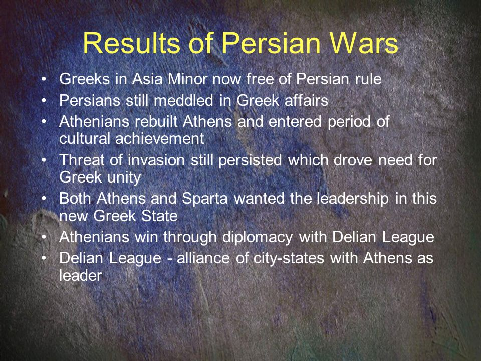 Results of Persian Wars Greeks in Asia Minor now free of Persian rule Persians still meddled in Greek affairs Athenians rebuilt Athens and entered period of cultural achievement Threat of invasion still persisted which drove need for Greek unity Both Athens and Sparta wanted the leadership in this new Greek State Athenians win through diplomacy with Delian League Delian League - alliance of city-states with Athens as leader