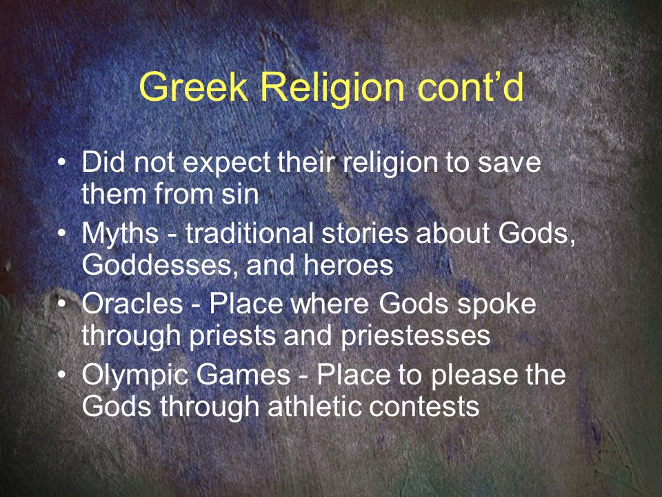 Greek Religion cont'd Did not expect their religion to save them from sin Myths - traditional stories about Gods, Goddesses, and heroes Oracles - Place where Gods spoke through priests and priestesses Olympic Games - Place to please the Gods through athletic contests