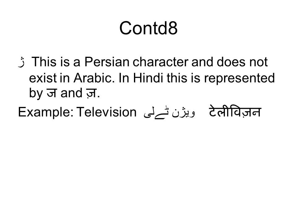 Contd8 ژ This is a Persian character and does not exist in Arabic. In Hindi this is represented by ज and ज़. Example: Television ٹےلی ویژن टेलीविज़न