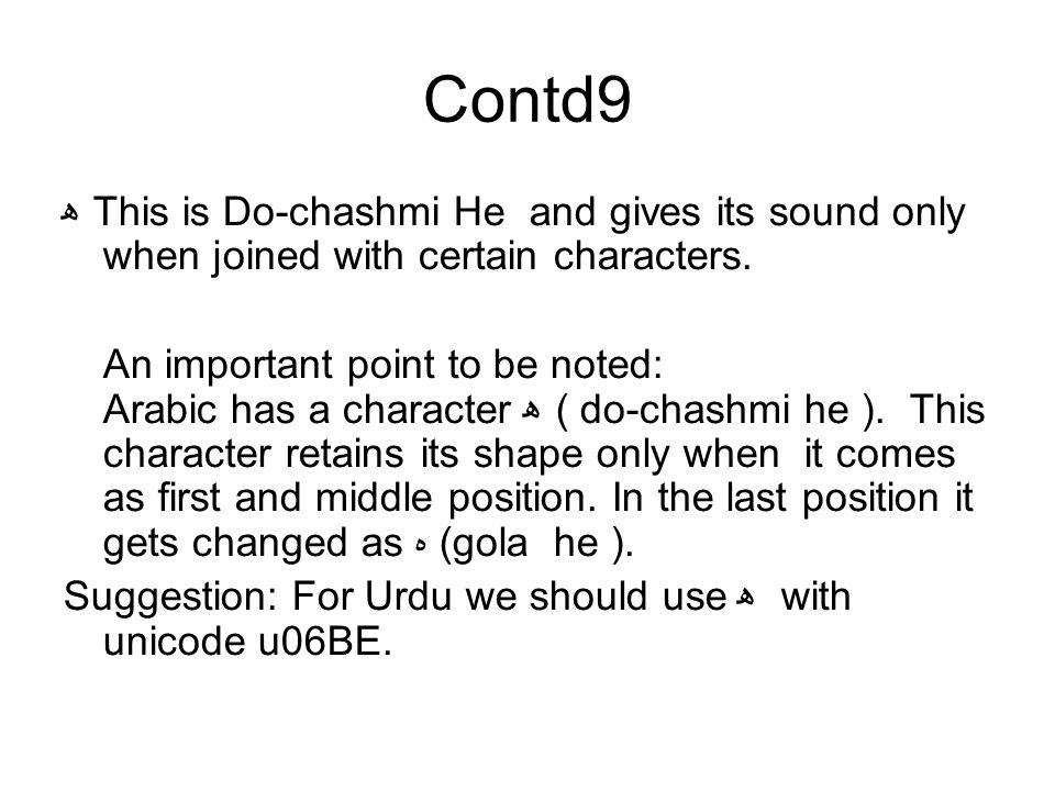 Contd9 ھ This is Do-chashmi He and gives its sound only when joined with certain characters. An important point to be noted: Arabic has a character ھ