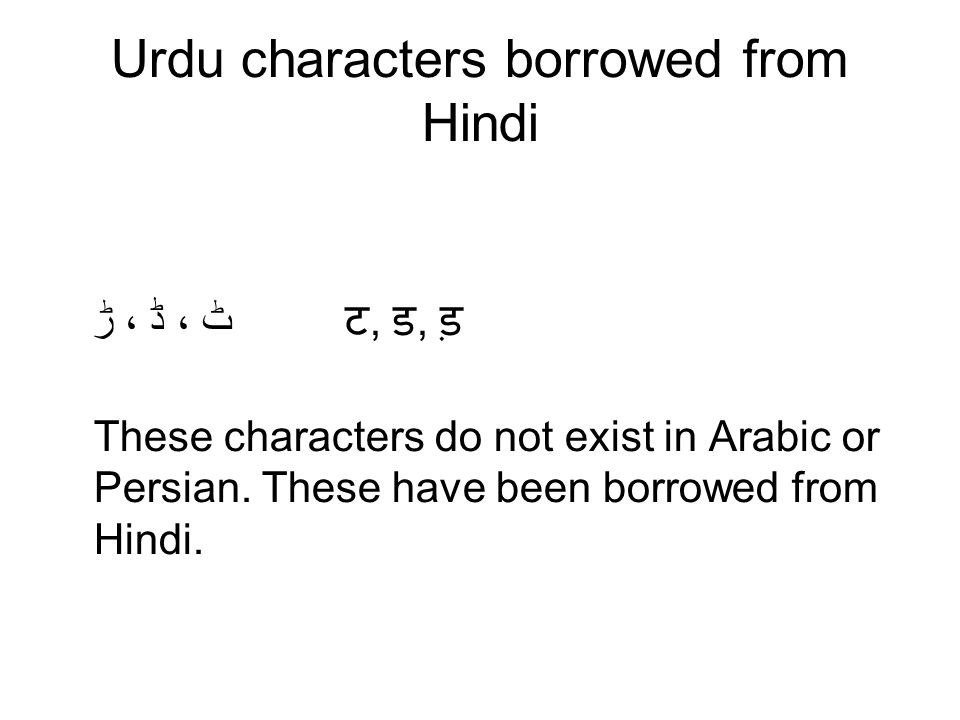 Urdu characters borrowed from Hindi ٹ ، ڈ ، ڑ ट, ड, ड़ These characters do not exist in Arabic or Persian. These have been borrowed from Hindi.