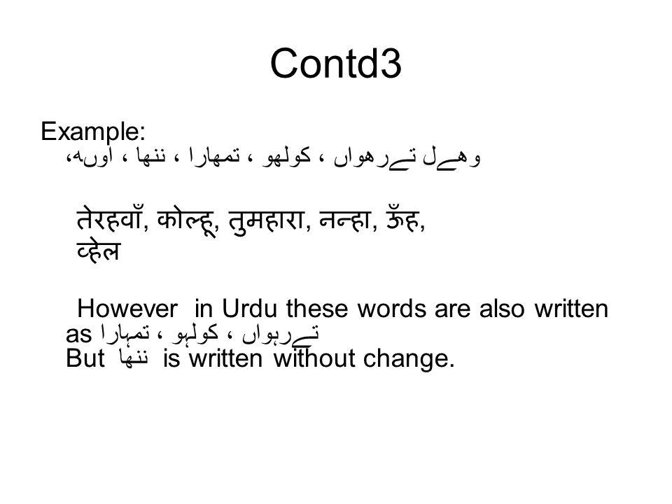 Contd3 Example: تےرھواں ، کولھو ، تمھارا ، ننھا ، اوںھ، وھےل तेरहवाँ, कोल्हू, तुमहारा, नन्हा, ऊँह, व्हेल However in Urdu these words are also written