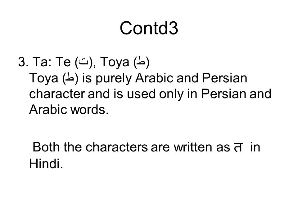 Contd3 3. Ta: Te (ت), Toya (ط) Toya (ط) is purely Arabic and Persian character and is used only in Persian and Arabic words. Both the characters are w