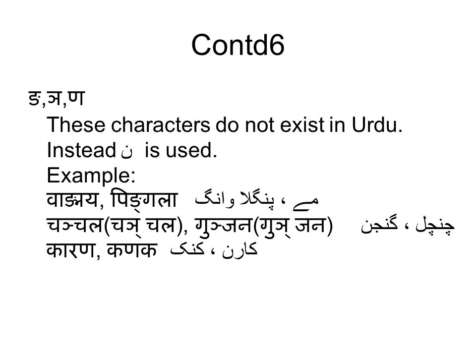 Contd6 ङ, ञ, ण These characters do not exist in Urdu. Instead ن is used. Example: वाङ्मय, पिङ्गला وانگ مے ، پنگلا चञ्चल ( चञ् चल ), गुञ्जन ( गुञ् जन )