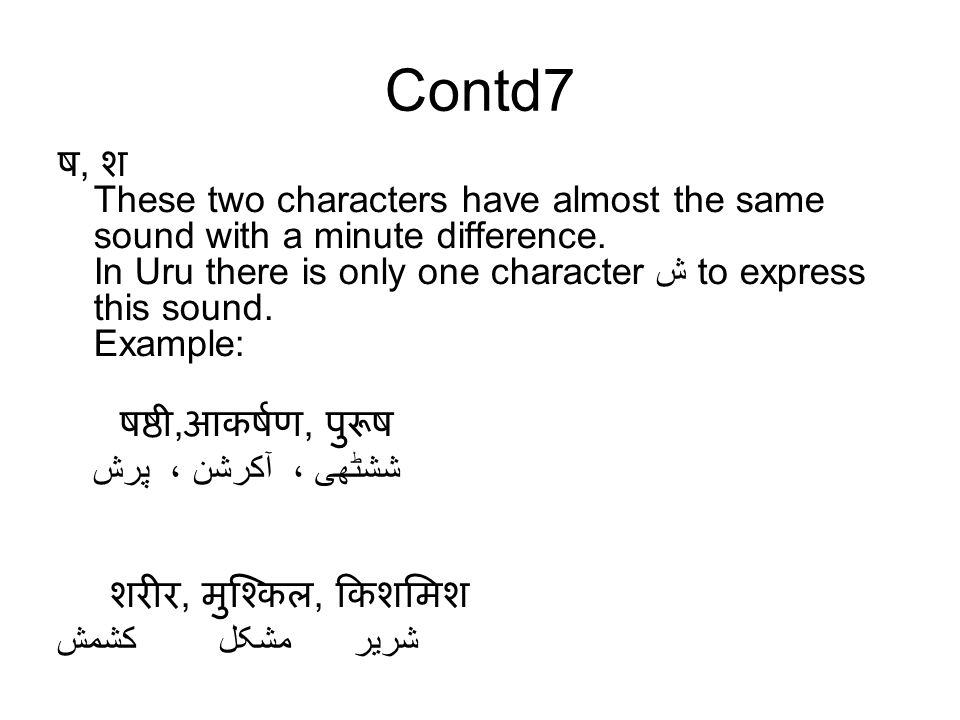 Contd7 ष, श These two characters have almost the same sound with a minute difference. In Uru there is only one character ش to express this sound. Exam