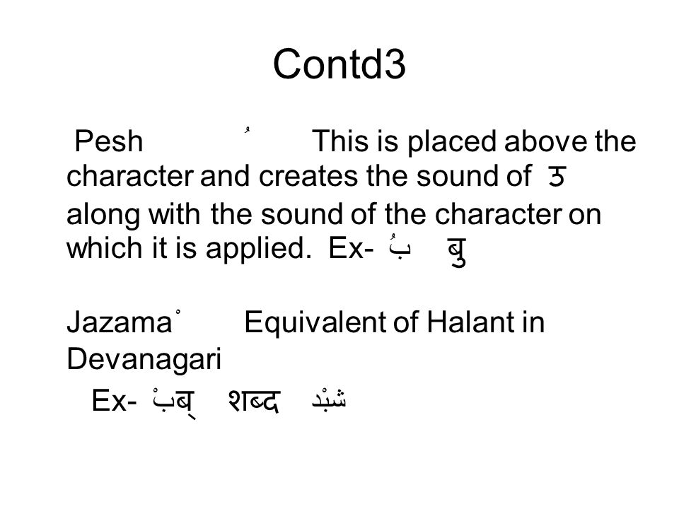 Contd3 PeshُThis is placed above the character and creates the sound of उ along with the sound of the character on which it is applied. Ex- بُ बु Jaza