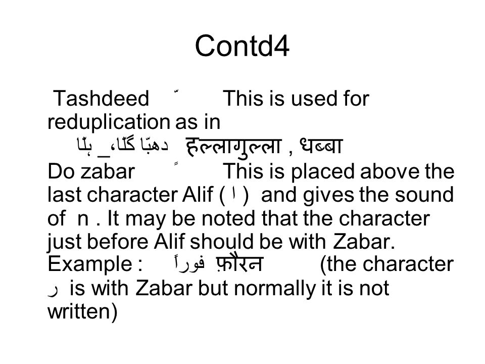 Contd4 TashdeedّThis is used for reduplication as in ہلّا _گلّا، دھبّا ह ल्लागुल्ला, धब्बा Do zabarًThis is placed above the last character Alif ( ا )