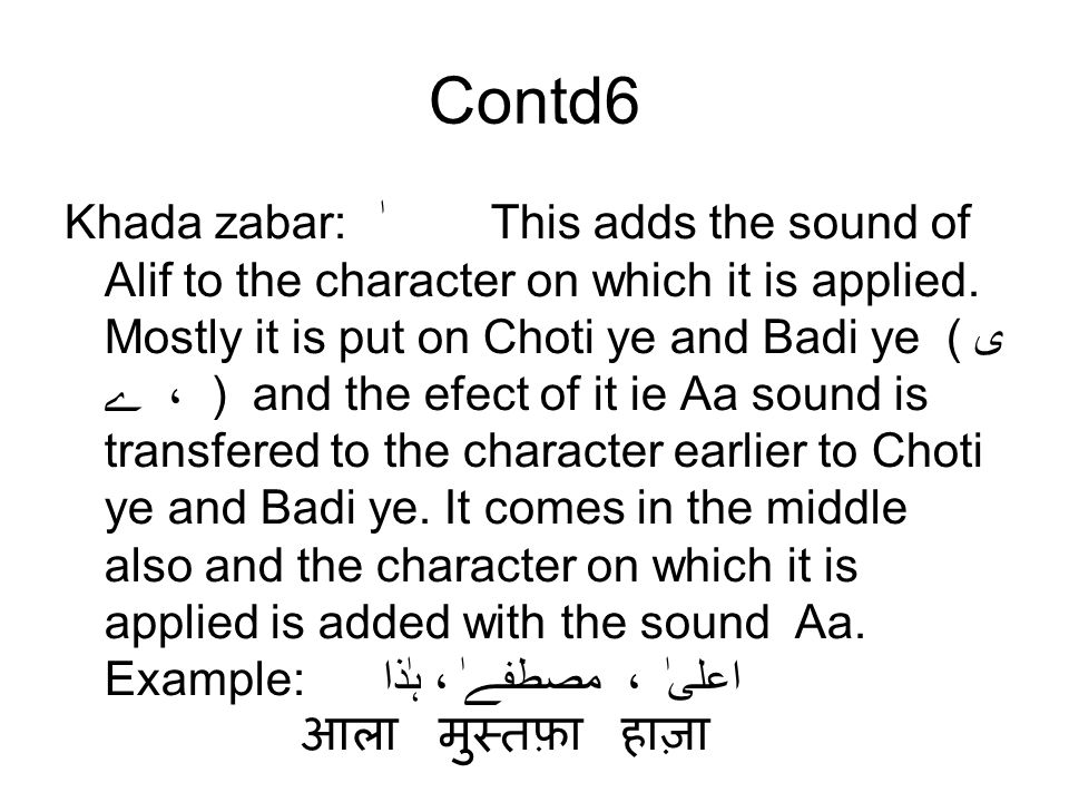 Contd6 Khada zabar:ٰThis adds the sound of Alif to the character on which it is applied. Mostly it is put on Choti ye and Badi ye (ی ، ے ) and the efe