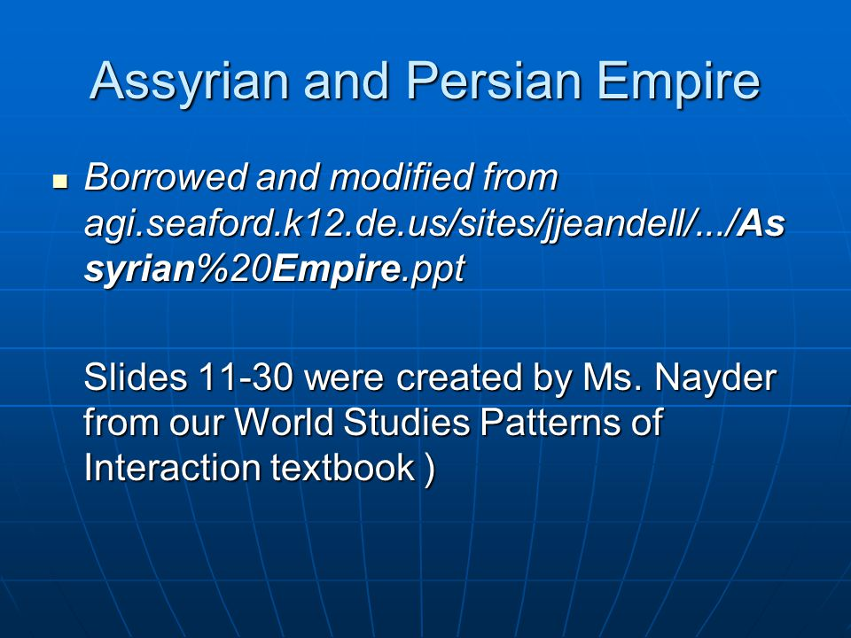 Assyrian and Persian Empire Borrowed and modified from agi.seaford.k12.de.us/sites/jjeandell/.../As syrian%20Empire.ppt Borrowed and modified from agi.seaford.k12.de.us/sites/jjeandell/.../As syrian%20Empire.ppt Slides 11-30 were created by Ms.