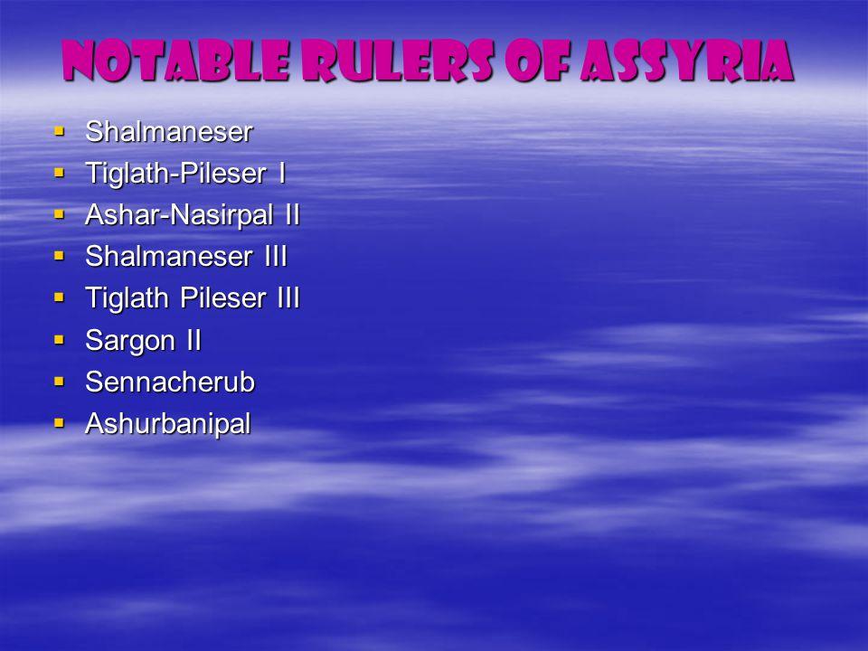 Notable Rulers of Assyria  Shalmaneser  Tiglath-Pileser I  Ashar-Nasirpal II  Shalmaneser III  Tiglath Pileser III  Sargon II  Sennacherub  Ashurbanipal
