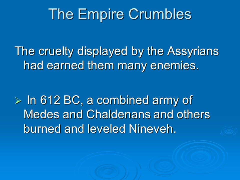 The Empire Crumbles The cruelty displayed by the Assyrians had earned them many enemies.