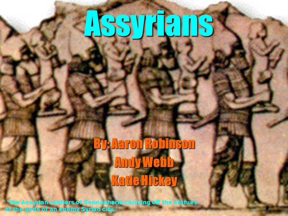Assyrians By: Aaron Robinson Andy Webb Katie Hickey **the Assyrian soldiers of Sennacherib carrying off the statues of the gods of an enemy Syrian city.**