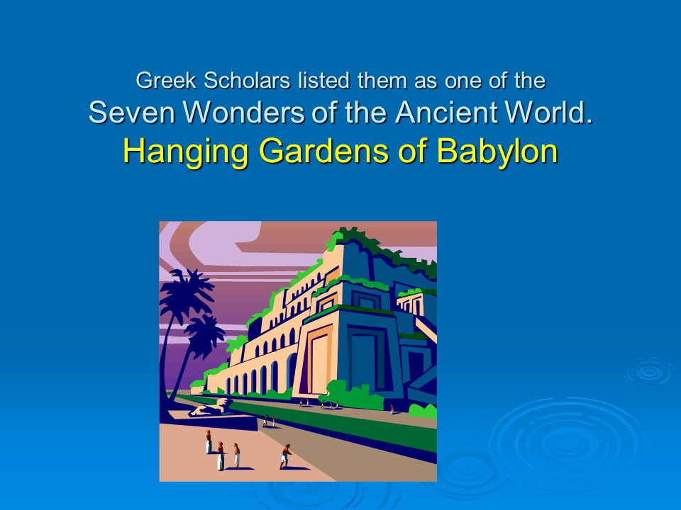Greek Scholars listed them as one of the Seven Wonders of the Ancient World.