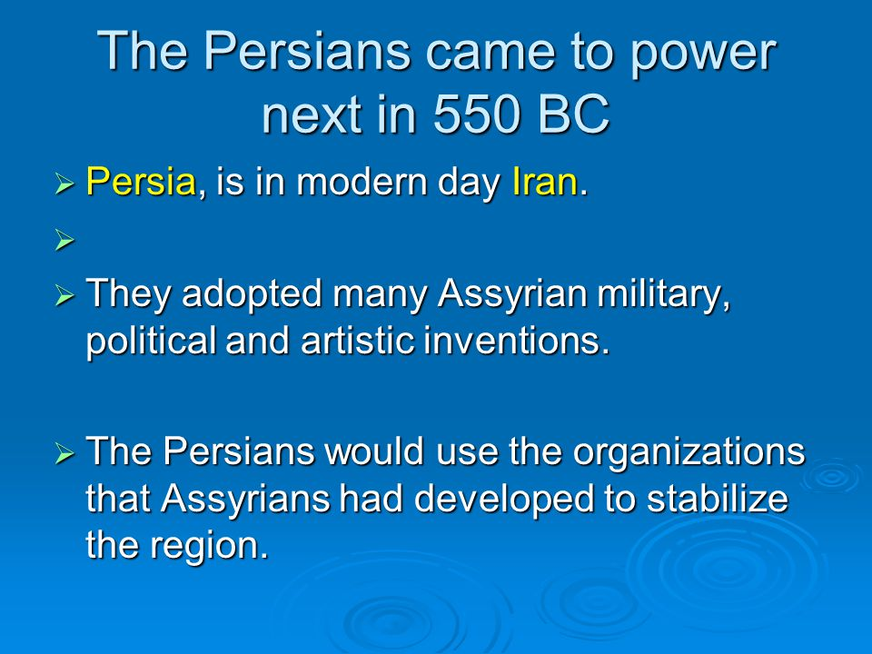 The Persians came to power next in 550 BC  Persia, is in modern day Iran.