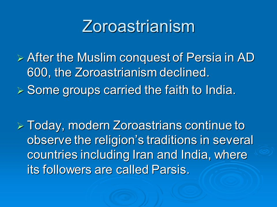 Zoroastrianism  After the Muslim conquest of Persia in AD 600, the Zoroastrianism declined.