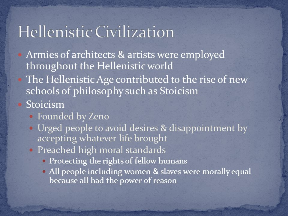 Armies of architects & artists were employed throughout the Hellenistic world The Hellenistic Age contributed to the rise of new schools of philosophy