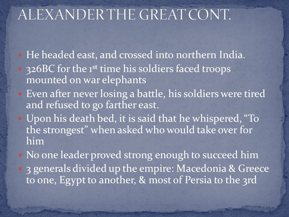He headed east, and crossed into northern India. 326BC for the 1 st time his soldiers faced troops mounted on war elephants Even after never losing a