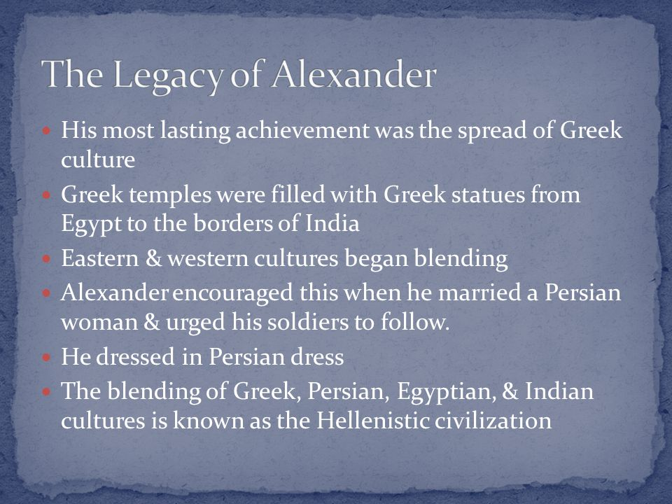 His most lasting achievement was the spread of Greek culture Greek temples were filled with Greek statues from Egypt to the borders of India Eastern & western cultures began blending Alexander encouraged this when he married a Persian woman & urged his soldiers to follow.