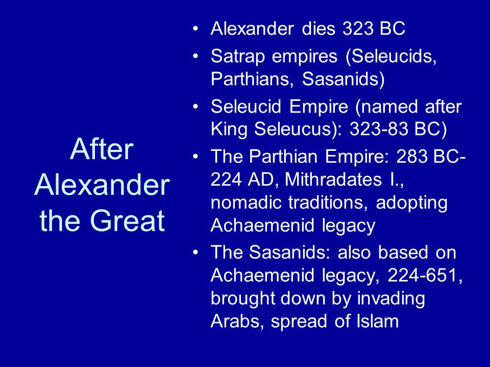 After Alexander the Great Alexander dies 323 BC Satrap empires (Seleucids, Parthians, Sasanids) Seleucid Empire (named after King Seleucus): 323-83 BC) The Parthian Empire: 283 BC- 224 AD, Mithradates I., nomadic traditions, adopting Achaemenid legacy The Sasanids: also based on Achaemenid legacy, 224-651, brought down by invading Arabs, spread of Islam