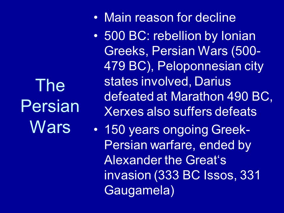 The Persian Wars Main reason for decline 500 BC: rebellion by Ionian Greeks, Persian Wars (500- 479 BC), Peloponnesian city states involved, Darius defeated at Marathon 490 BC, Xerxes also suffers defeats 150 years ongoing Greek- Persian warfare, ended by Alexander the Great's invasion (333 BC Issos, 331 Gaugamela)