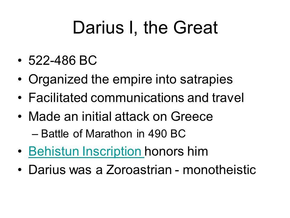Darius I, the Great 522-486 BC Organized the empire into satrapies Facilitated communications and travel Made an initial attack on Greece –Battle of Marathon in 490 BC Behistun Inscription honors himBehistun Inscription Darius was a Zoroastrian - monotheistic