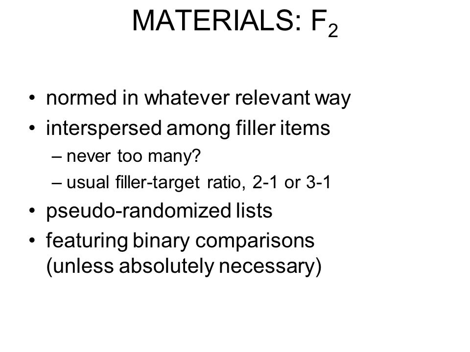 MATERIALS: F 2 normed in whatever relevant way interspersed among filler items –never too many? –usual filler-target ratio, 2-1 or 3-1 pseudo-randomiz