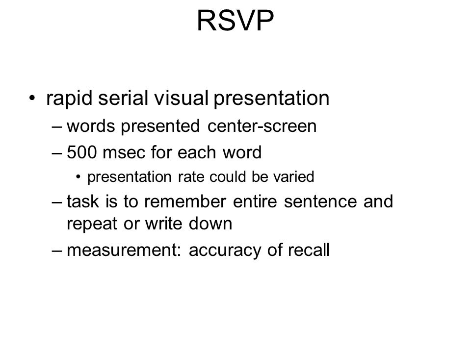 RSVP rapid serial visual presentation –words presented center-screen –500 msec for each word presentation rate could be varied –task is to remember entire sentence and repeat or write down –measurement: accuracy of recall