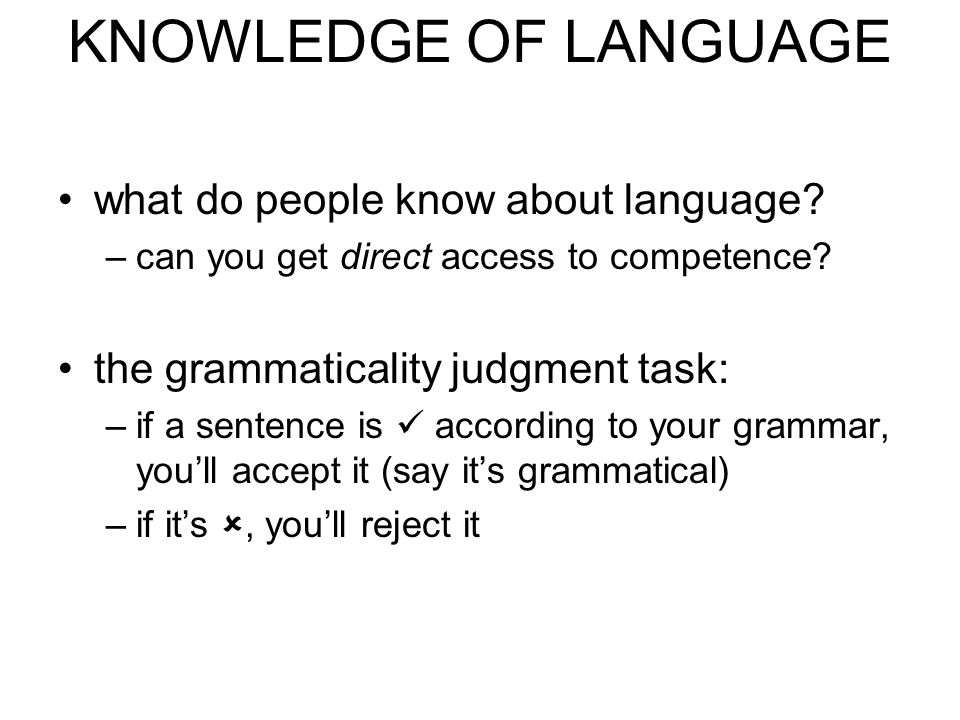 KNOWLEDGE OF LANGUAGE what do people know about language? –can you get direct access to competence? the grammaticality judgment task: –if a sentence i