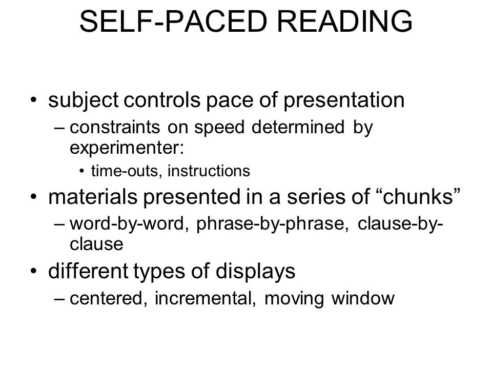 SELF-PACED READING subject controls pace of presentation –constraints on speed determined by experimenter: time-outs, instructions materials presented in a series of chunks –word-by-word, phrase-by-phrase, clause-by- clause different types of displays –centered, incremental, moving window